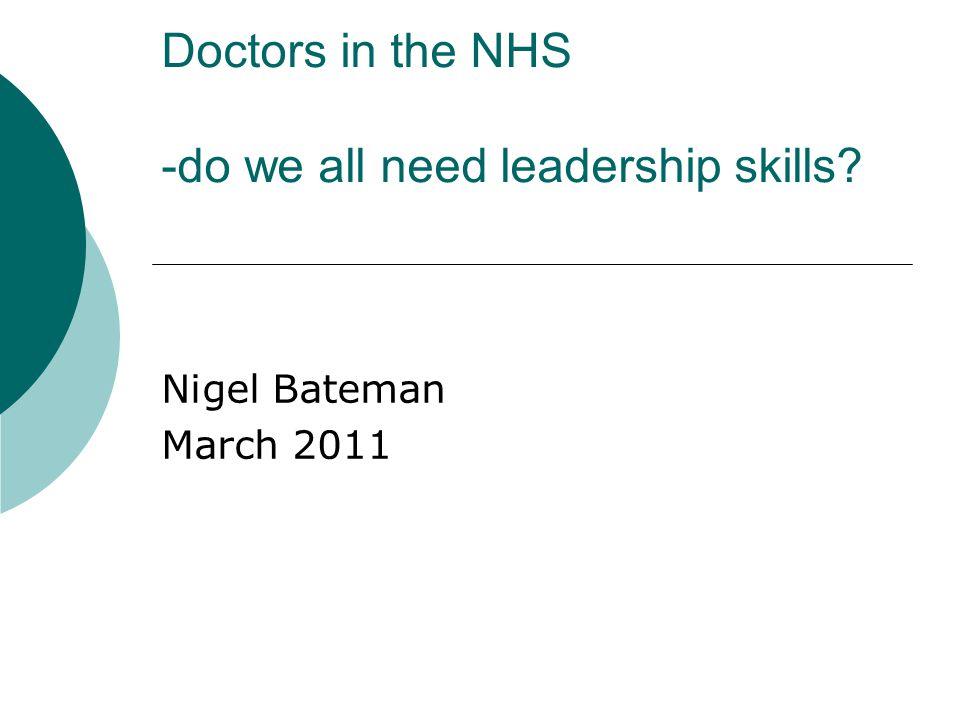 Doctors in the NHS -do we all need leadership skills? Nigel Bateman March 2011