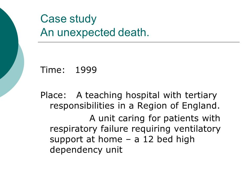 Case study An unexpected death. Time: 1999 Place: A teaching hospital with tertiary responsibilities in a Region of England. A unit caring for patient