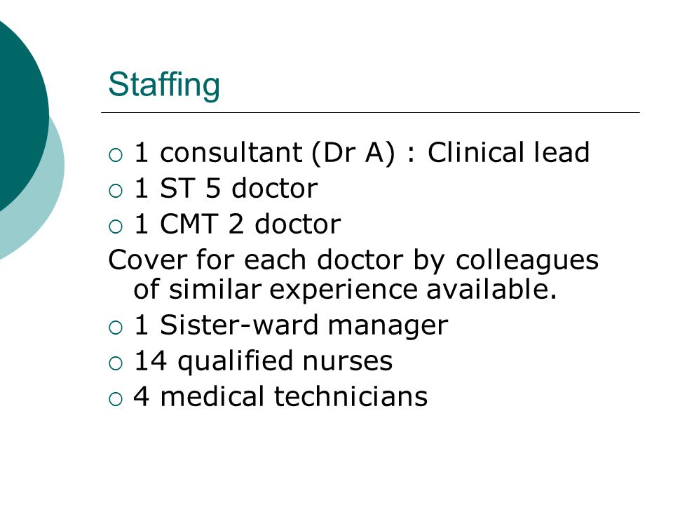 Staffing  1 consultant (Dr A) : Clinical lead  1 ST 5 doctor  1 CMT 2 doctor Cover for each doctor by colleagues of similar experience available.