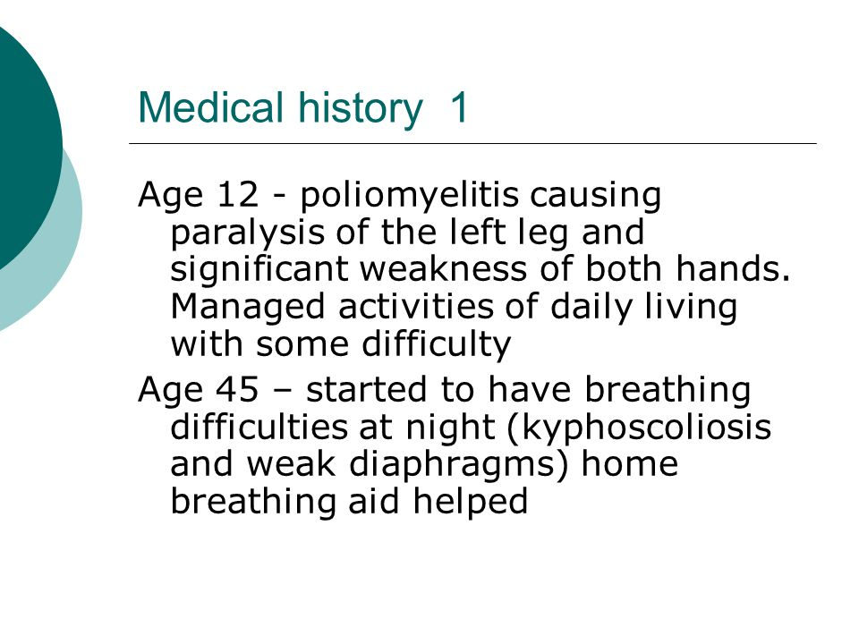 Medical history 1 Age 12 - poliomyelitis causing paralysis of the left leg and significant weakness of both hands.