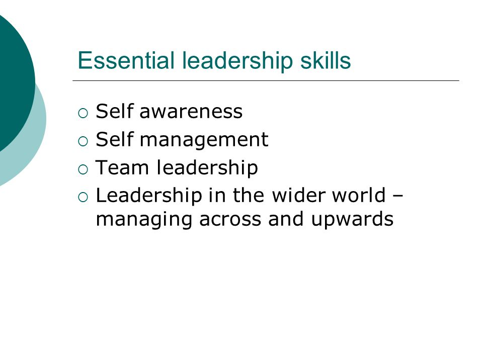Essential leadership skills  Self awareness  Self management  Team leadership  Leadership in the wider world – managing across and upwards
