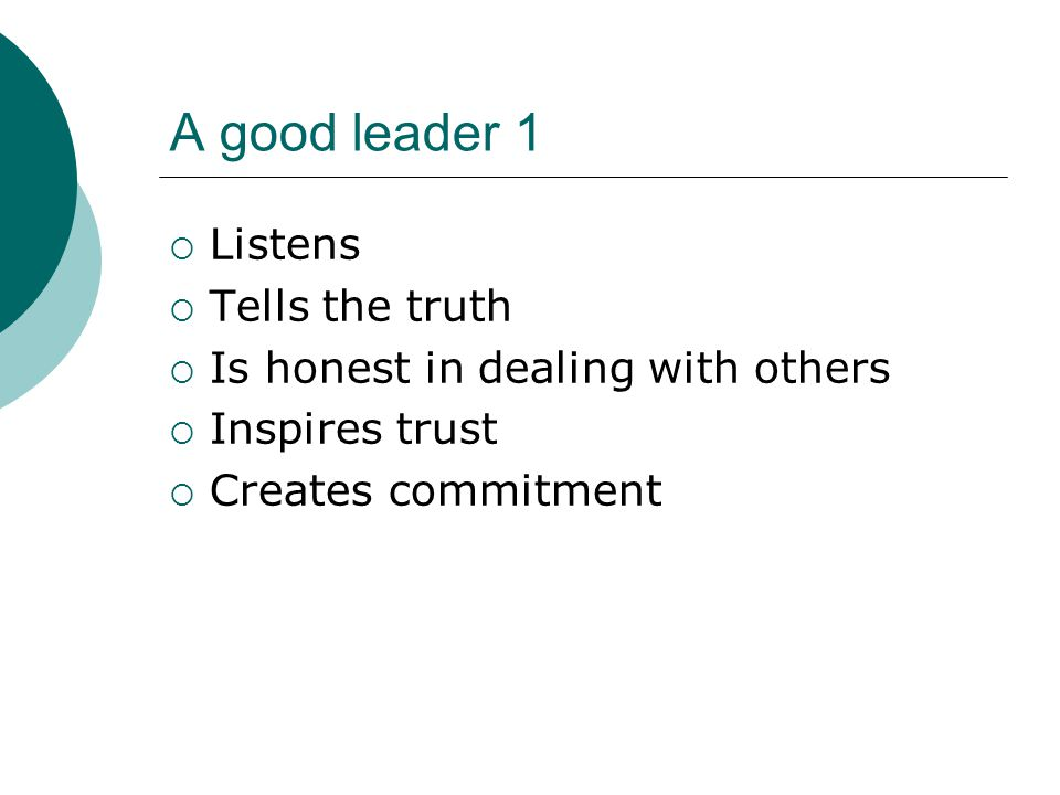A good leader 1  Listens  Tells the truth  Is honest in dealing with others  Inspires trust  Creates commitment