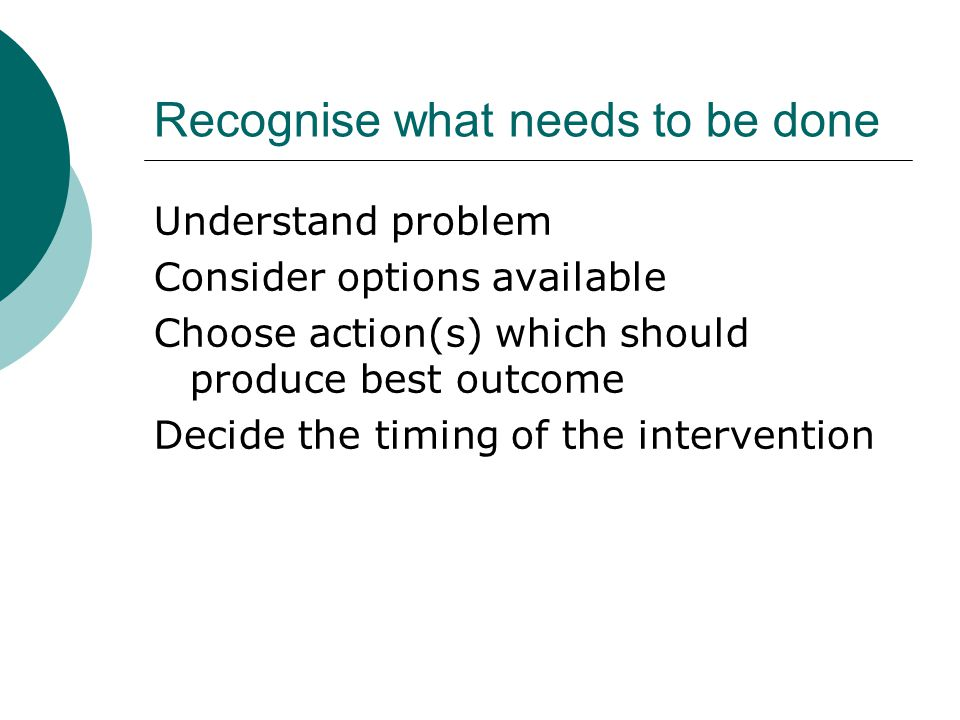 Recognise what needs to be done Understand problem Consider options available Choose action(s) which should produce best outcome Decide the timing of the intervention