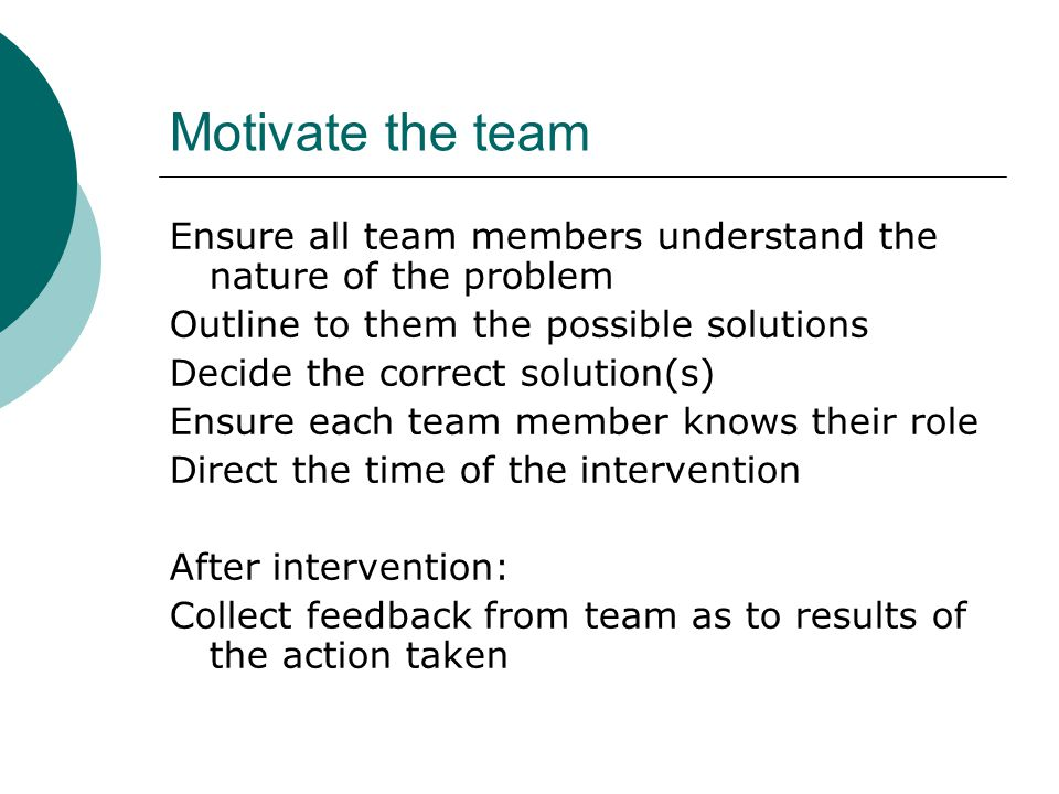 Motivate the team Ensure all team members understand the nature of the problem Outline to them the possible solutions Decide the correct solution(s) Ensure each team member knows their role Direct the time of the intervention After intervention: Collect feedback from team as to results of the action taken