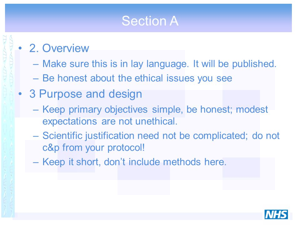 Section A 2. Overview –Make sure this is in lay language. It will be published. –Be honest about the ethical issues you see 3 Purpose and design –Keep