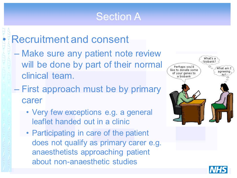 Section A Recruitment and consent –Make sure any patient note review will be done by part of their normal clinical team. –First approach must be by pr