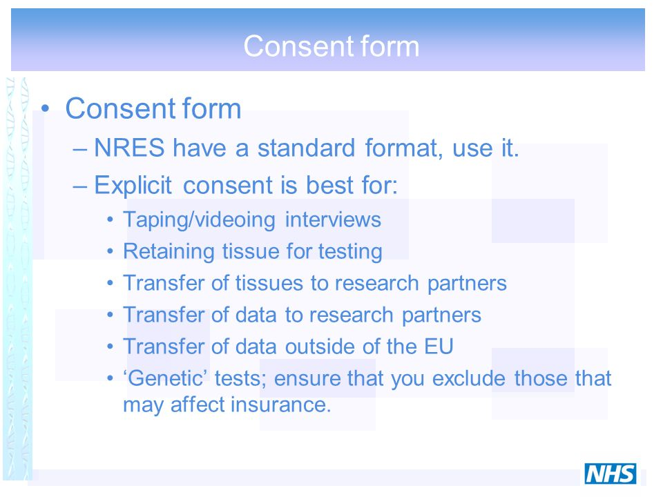Consent form –NRES have a standard format, use it. –Explicit consent is best for: Taping/videoing interviews Retaining tissue for testing Transfer of