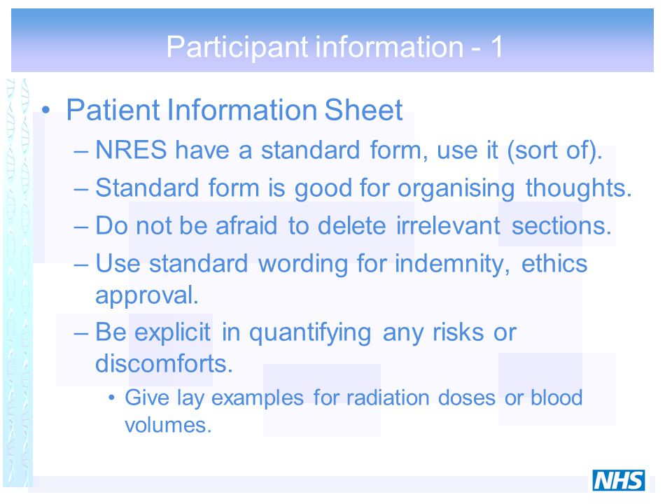 Participant information - 1 Patient Information Sheet –NRES have a standard form, use it (sort of). –Standard form is good for organising thoughts. –D