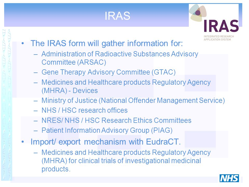 The IRAS form will gather information for: –Administration of Radioactive Substances Advisory Committee (ARSAC) –Gene Therapy Advisory Committee (GTAC