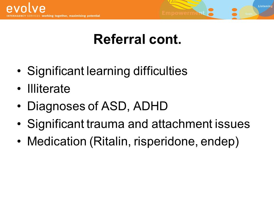 Referral cont. Significant learning difficulties Illiterate Diagnoses of ASD, ADHD Significant trauma and attachment issues Medication (Ritalin, rispe