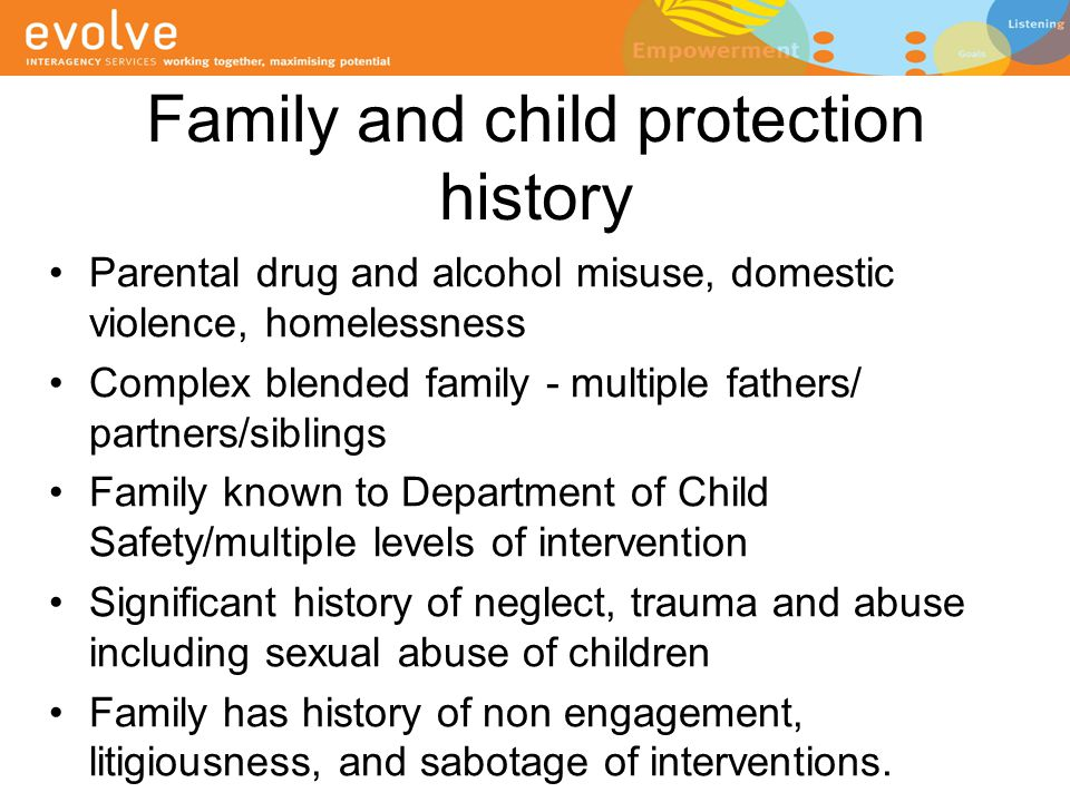 Family and child protection history Parental drug and alcohol misuse, domestic violence, homelessness Complex blended family - multiple fathers/ partn