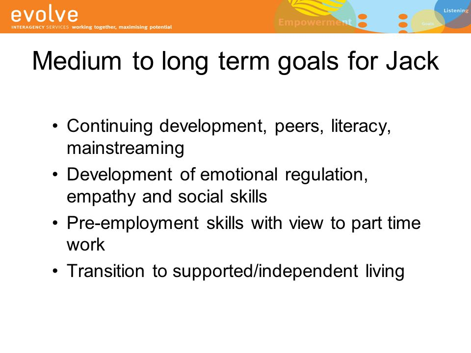 Medium to long term goals for Jack Continuing development, peers, literacy, mainstreaming Development of emotional regulation, empathy and social skil