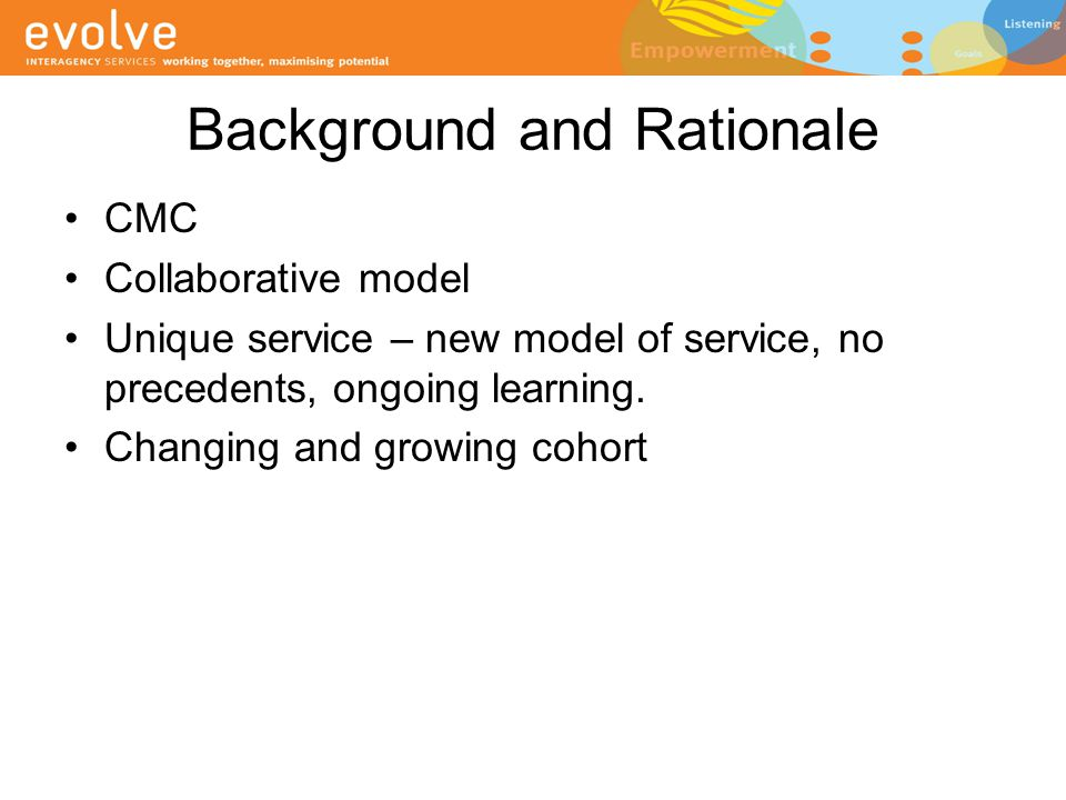 Underpinnings of the Evolve model Collaborative approach Multidisciplinary approach Child centred and Inclusive approach to ensure child, family and carers involved in planning and implementing intervention goals Capacity building to support sustained change for both the child and their support network Evidence based practice