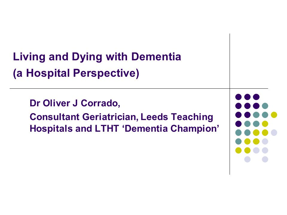 Setting the Scene Dementia affects 800,000 people in England and Wales Not just older people, 17,000 in UK are aged under 65 years 8400 people in Leeds with dementia, will rise to 12000 by 2026 25% of adult general hospital beds used by people with dementia Common cause of admission to hospital particularly due to falls (and fractures) and infections (which make people more confused)