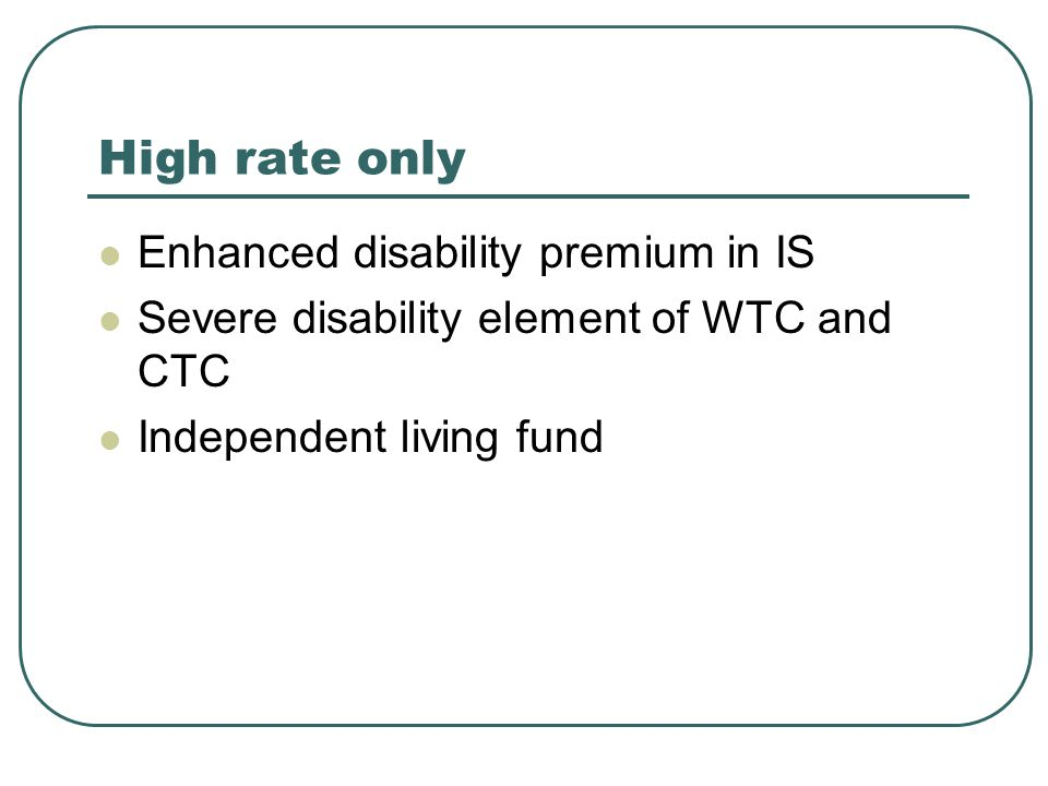 High rate only Enhanced disability premium in IS Severe disability element of WTC and CTC Independent living fund