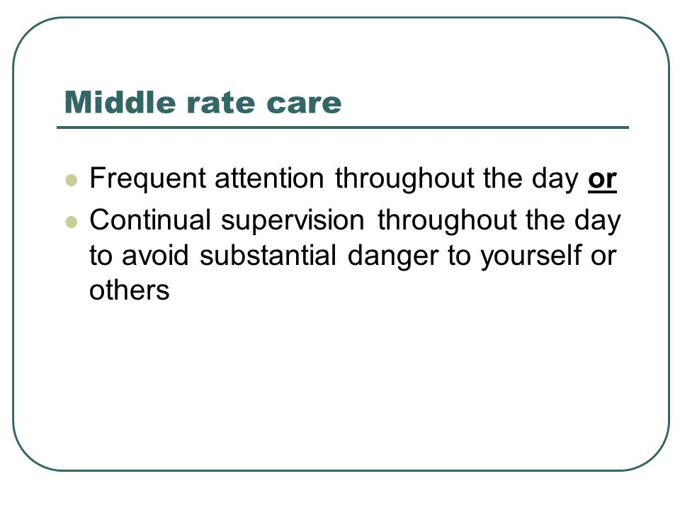 Middle rate care Frequent attention throughout the day or Continual supervision throughout the day to avoid substantial danger to yourself or others