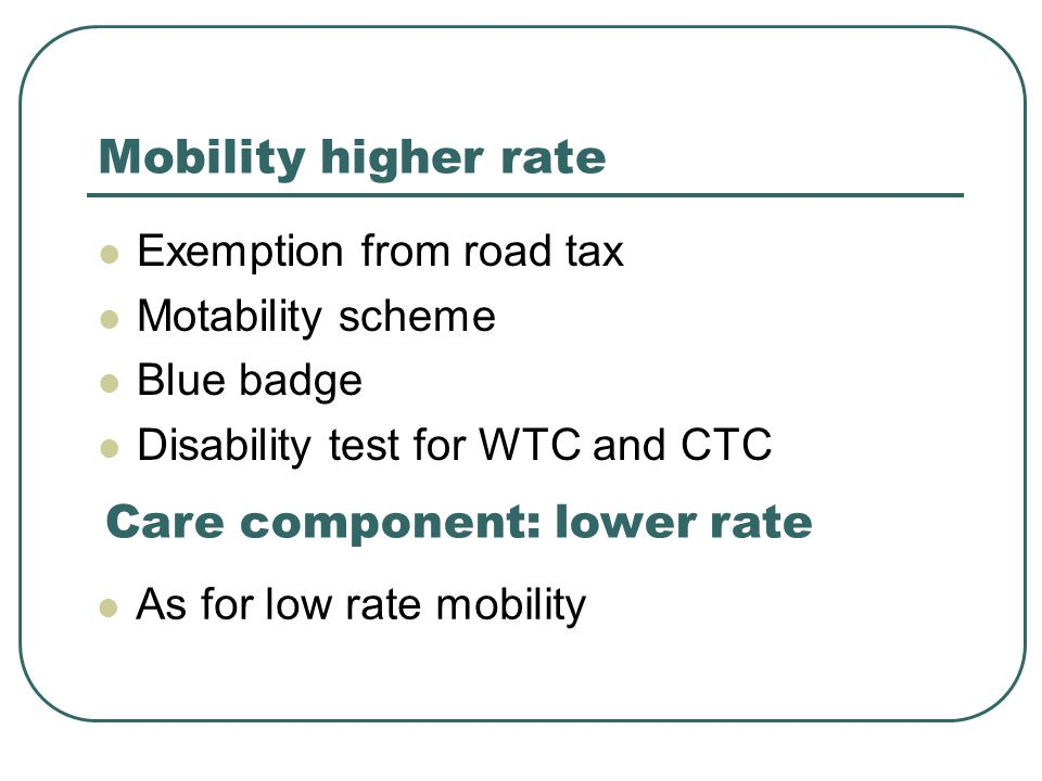 Mobility higher rate Exemption from road tax Motability scheme Blue badge Disability test for WTC and CTC Care component: lower rate As for low rate mobility