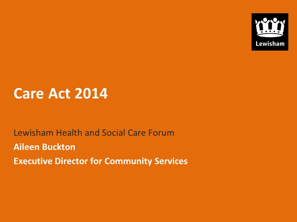 Care Act 2014 Lewisham Health and Social Care Forum Aileen Buckton Executive Director for Community Services