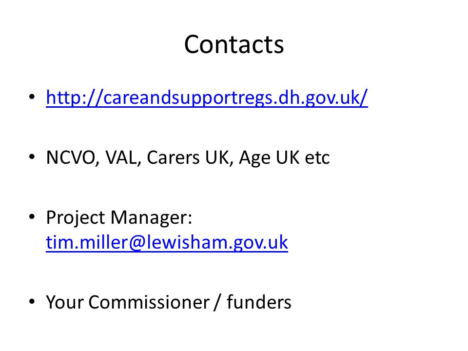 http://careandsupportregs.dh.gov.uk/ NCVO, VAL, Carers UK, Age UK etc Project Manager: tim.miller@lewisham.gov.uk tim.miller@lewisham.gov.uk Your Commissioner / funders Contacts