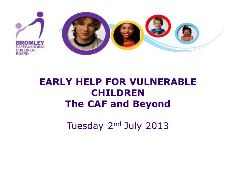 EARLY HELP FOR VULNERABLE CHILDREN The CAF and Beyond Tuesday 2 nd July 2013