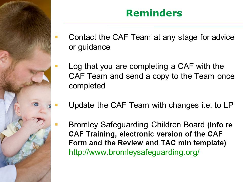Reminders  Contact the CAF Team at any stage for advice or guidance  Log that you are completing a CAF with the CAF Team and send a copy to the Team once completed  Update the CAF Team with changes i.e.