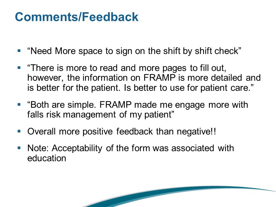 Comments/Feedback  Need More space to sign on the shift by shift check  There is more to read and more pages to fill out, however, the information on FRAMP is more detailed and is better for the patient.