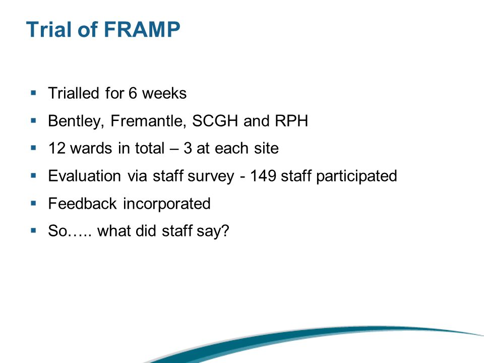 Trial of FRAMP  Trialled for 6 weeks  Bentley, Fremantle, SCGH and RPH  12 wards in total – 3 at each site  Evaluation via staff survey - 149 staff participated  Feedback incorporated  So…..