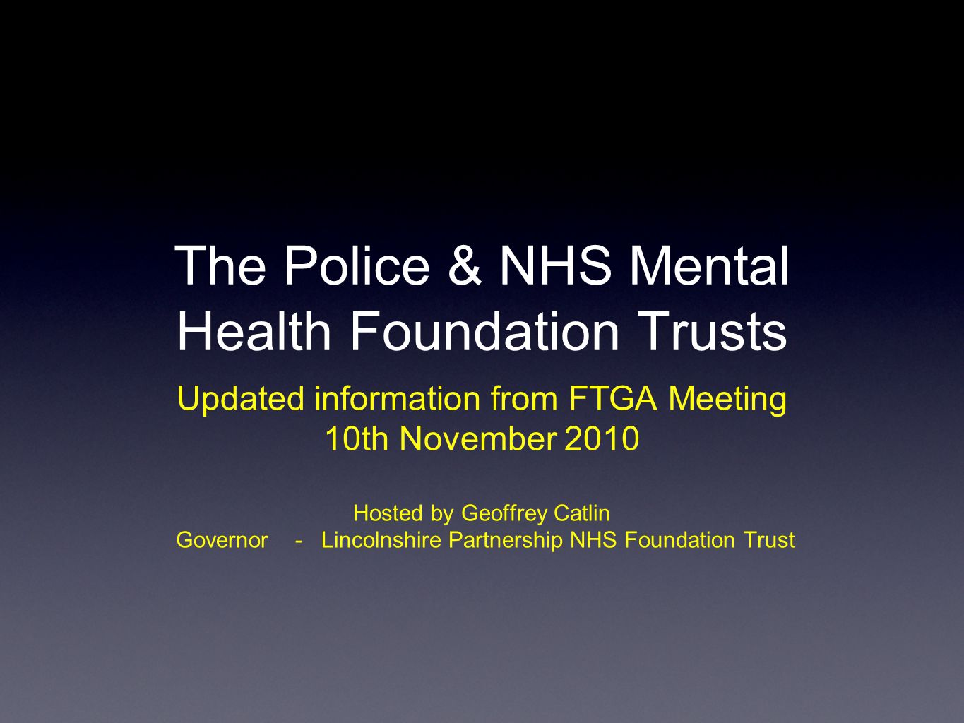 The Police & NHS Mental Health Foundation Trusts Updated information from FTGA Meeting 10th November 2010 Hosted by Geoffrey Catlin Governor - Lincolnshire Partnership NHS Foundation Trust