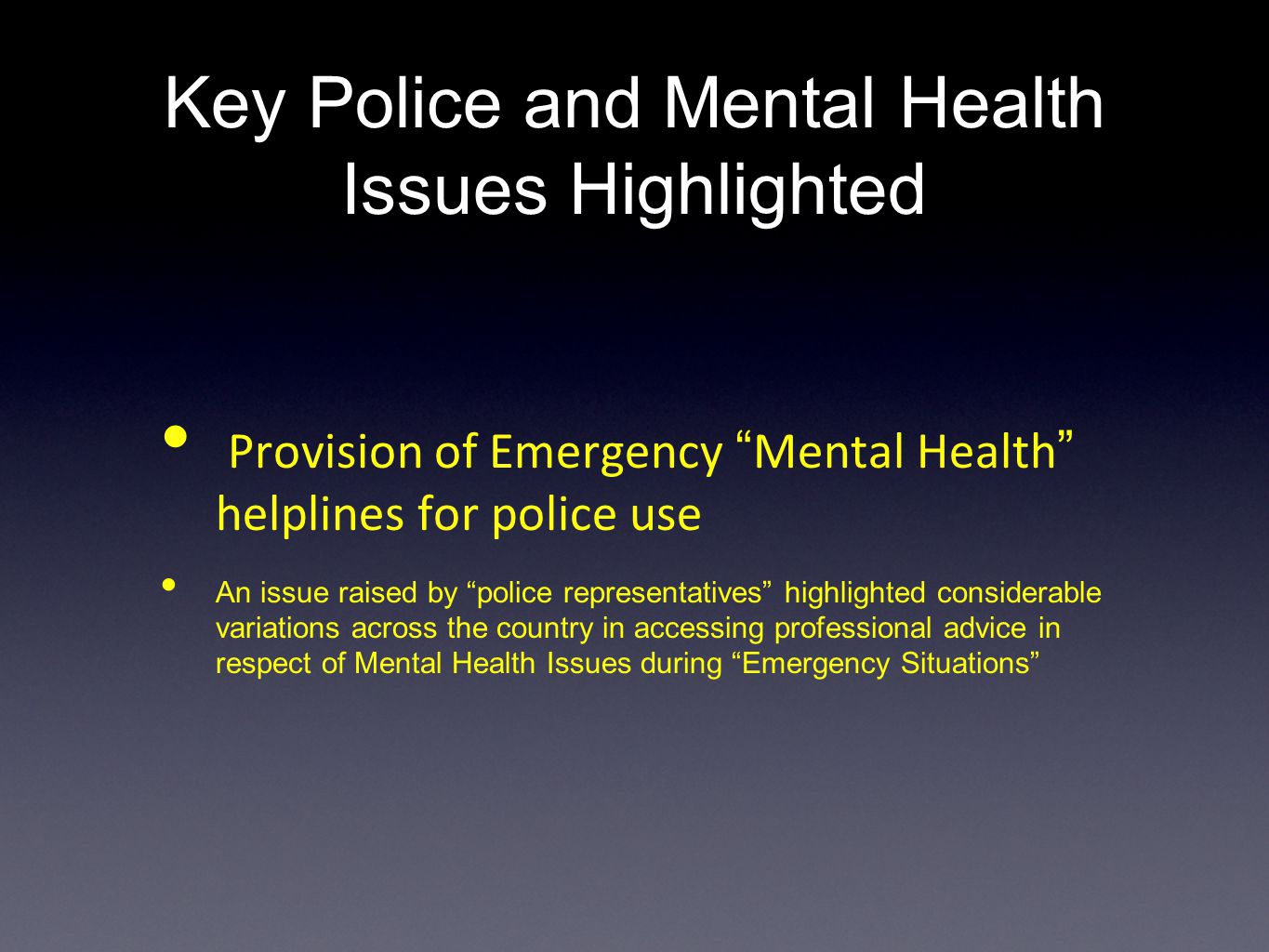 Key Police and Mental Health Issues Highlighted Provision of Emergency Mental Health helplines for police use An issue raised by police representatives highlighted considerable variations across the country in accessing professional advice in respect of Mental Health Issues during Emergency Situations
