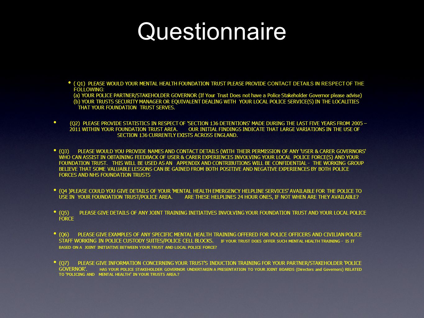Questionnaire ( Q1) PLEASE WOULD YOUR MENTAL HEALTH FOUNDATION TRUST PLEASE PROVIDE CONTACT DETAILS IN RESPECT OF THE FOLLOWING: (a) YOUR POLICE PARTNER/STAKEHOLDER GOVERNOR (If Your Trust Does not have a Police Stakeholder Governor please advise) (b) YOUR TRUSTS SECURITY MANAGER OR EQUIVALENT DEALING WITH YOUR LOCAL POLICE SERVICE(S) IN THE LOCALITIES THAT YOUR FOUNDATION TRUST SERVES.