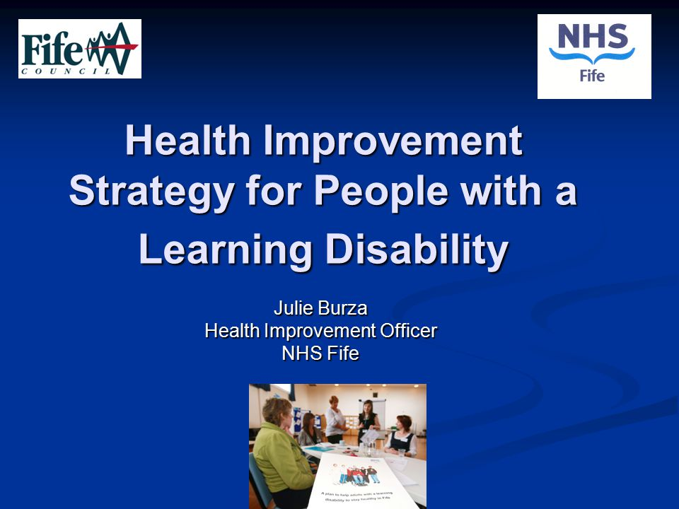 Health Improvement Strategy for People with a Learning Disability Julie Burza Health Improvement Officer NHS Fife