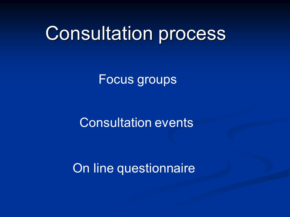 Consultation process Focus groups Consultation events On line questionnaire