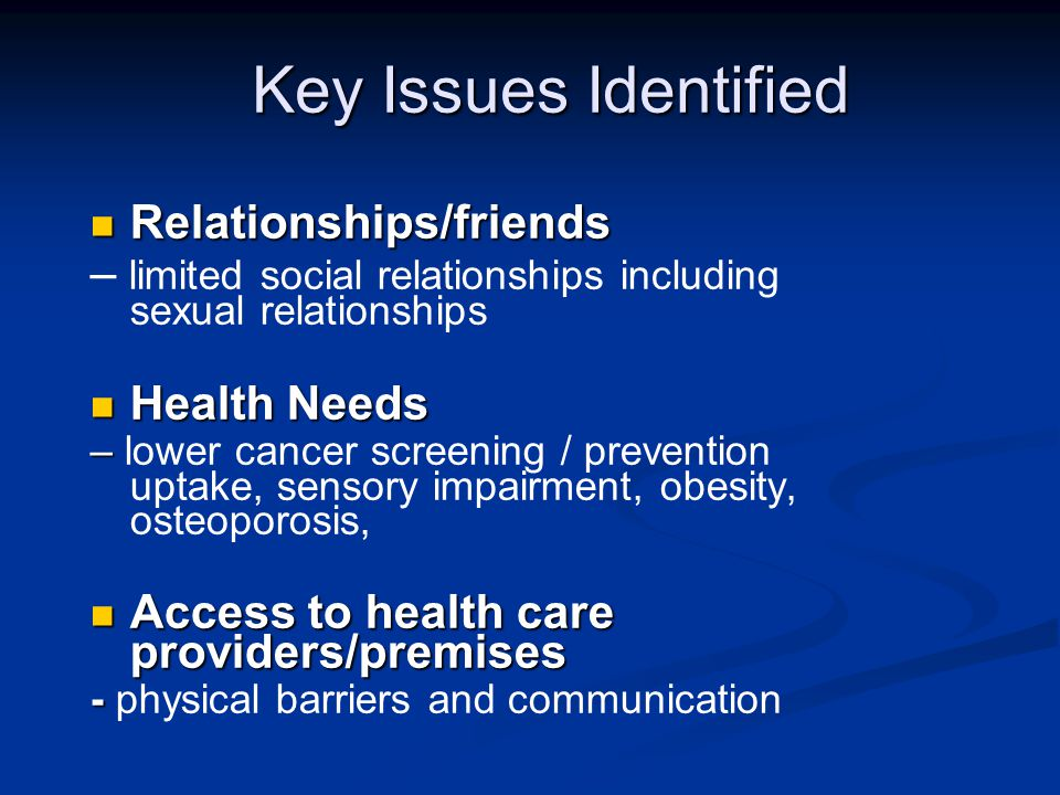 Key Issues Identified Relationships/friends Relationships/friends – limited social relationships including sexual relationships Health Needs Health Needs – – lower cancer screening / prevention uptake, sensory impairment, obesity, osteoporosis, Access to health care providers/premises Access to health care providers/premises - - physical barriers and communication