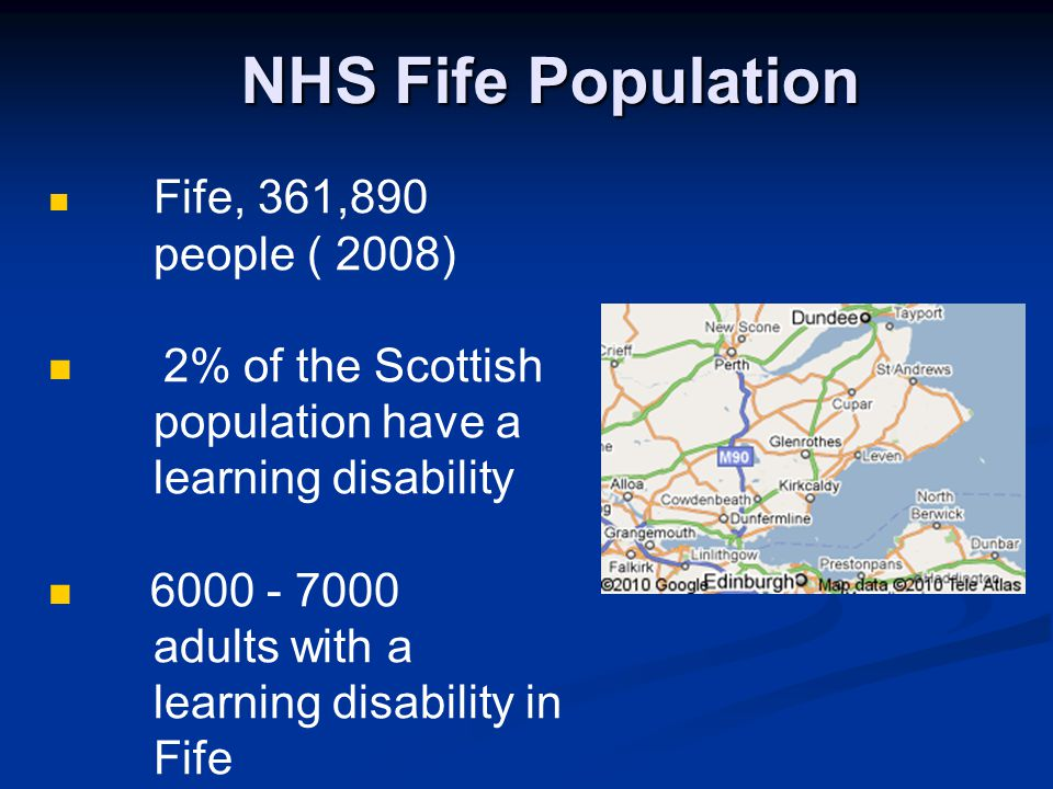 NHS Fife Population Fife, 361,890 people ( 2008) 2% of the Scottish population have a learning disability 6000 - 7000 adults with a learning disability in Fife
