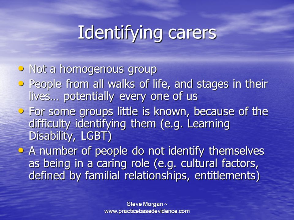 Steve Morgan ~ www.practicebasedevidence.com Identifying carers Not a homogenous group Not a homogenous group People from all walks of life, and stages in their lives… potentially every one of us People from all walks of life, and stages in their lives… potentially every one of us For some groups little is known, because of the difficulty identifying them (e.g.