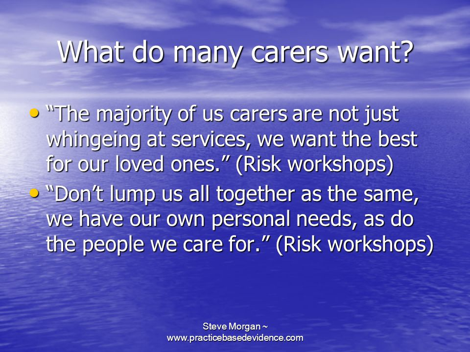 Steve Morgan ~ www.practicebasedevidence.com What do many carers want.