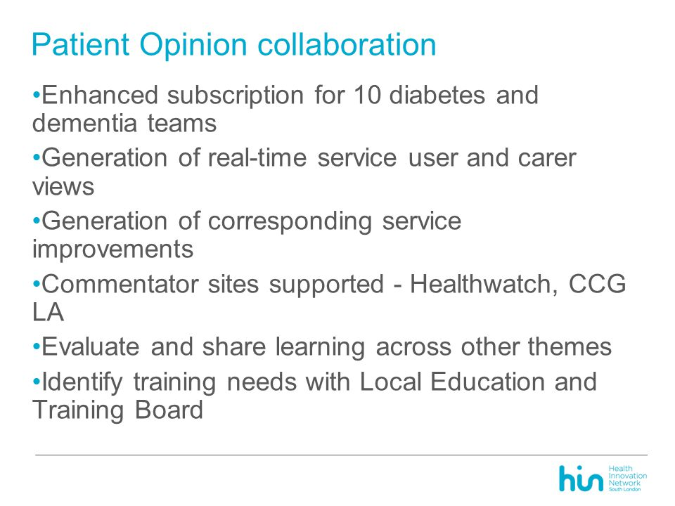 Enhanced subscription for 10 diabetes and dementia teams Generation of real-time service user and carer views Generation of corresponding service improvements Commentator sites supported - Healthwatch, CCG LA Evaluate and share learning across other themes Identify training needs with Local Education and Training Board Patient Opinion collaboration