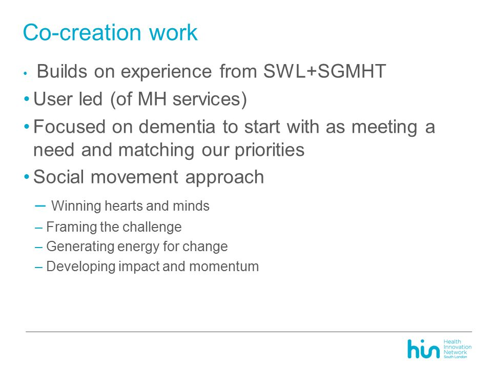 Co-creation work Builds on experience from SWL+SGMHT User led (of MH services) Focused on dementia to start with as meeting a need and matching our priorities Social movement approach – Winning hearts and minds –Framing the challenge –Generating energy for change –Developing impact and momentum