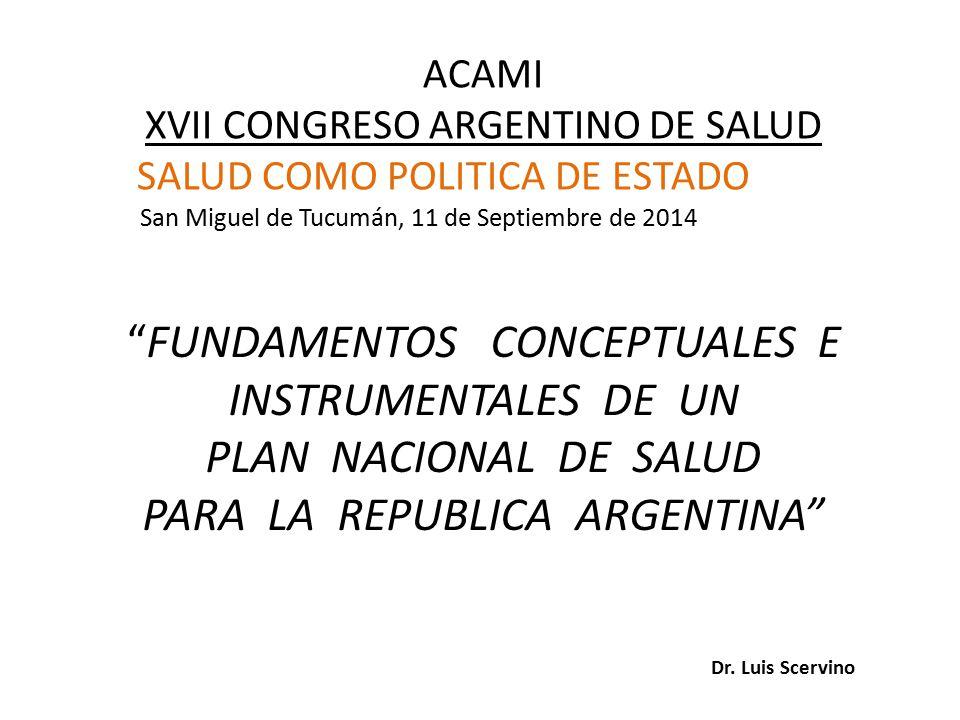 ACAMI XVII CONGRESO ARGENTINO DE SALUD SALUD COMO POLITICA DE ESTADO San Miguel de Tucumán, 11 de Septiembre de 2014 FUNDAMENTOS CONCEPTUALES E INSTRUMENTALES DE UN PLAN NACIONAL DE SALUD PARA LA REPUBLICA ARGENTINA Dr.