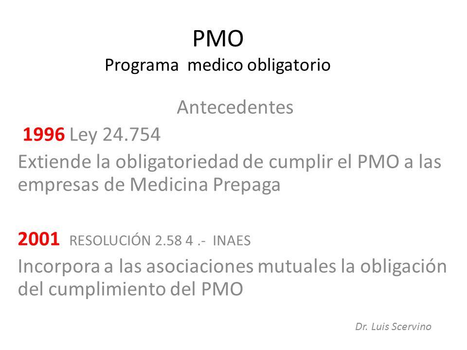 PMO Programa medico obligatorio Antecedentes 1996 Ley 24.754 Extiende la obligatoriedad de cumplir el PMO a las empresas de Medicina Prepaga 2001 RESOLUCIÓN 2.58 4.- INAES Incorpora a las asociaciones mutuales la obligación del cumplimiento del PMO Dr.