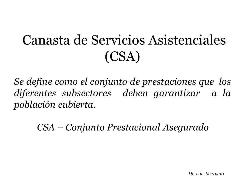 Canasta de Servicios Asistenciales (CSA) Se define como el conjunto de prestaciones que los diferentes subsectores deben garantizar a la población cubierta.
