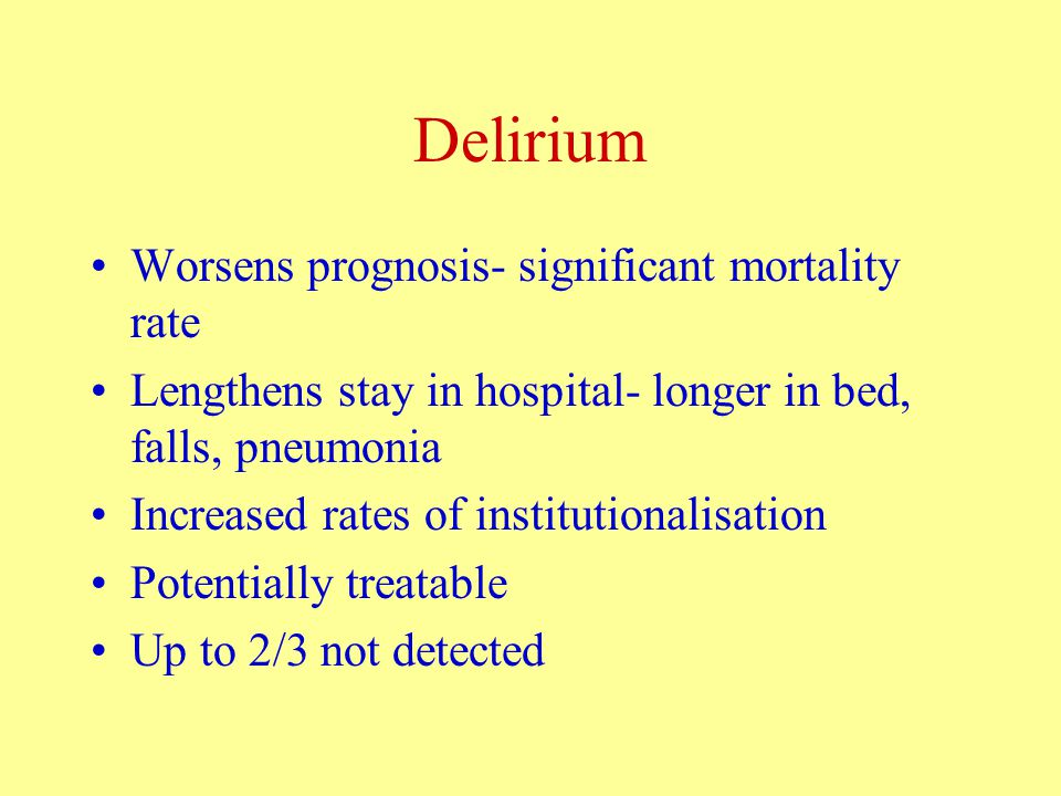 Delirium Worsens prognosis- significant mortality rate Lengthens stay in hospital- longer in bed, falls, pneumonia Increased rates of institutionalisation Potentially treatable Up to 2/3 not detected