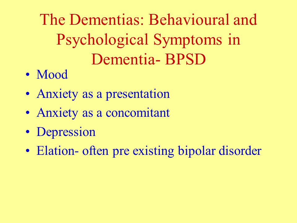The Dementias: Behavioural and Psychological Symptoms in Dementia- BPSD Mood Anxiety as a presentation Anxiety as a concomitant Depression Elation- often pre existing bipolar disorder