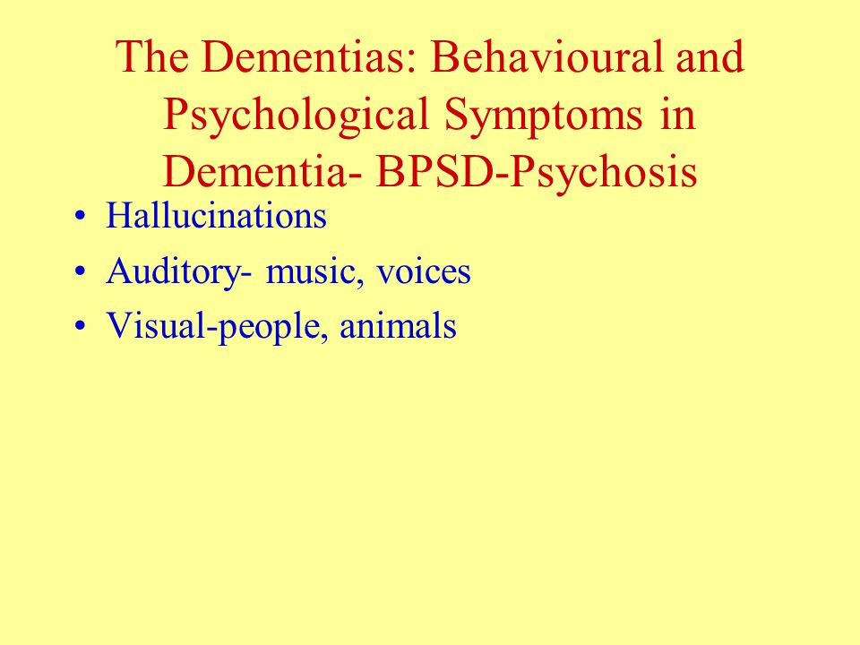 The Dementias: Behavioural and Psychological Symptoms in Dementia- BPSD-Psychosis Hallucinations Auditory- music, voices Visual-people, animals