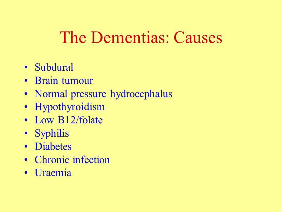 The Dementias: Causes Subdural Brain tumour Normal pressure hydrocephalus Hypothyroidism Low B12/folate Syphilis Diabetes Chronic infection Uraemia