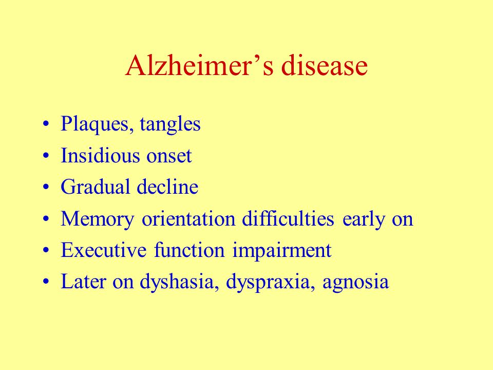 Alzheimer's disease Plaques, tangles Insidious onset Gradual decline Memory orientation difficulties early on Executive function impairment Later on dyshasia, dyspraxia, agnosia