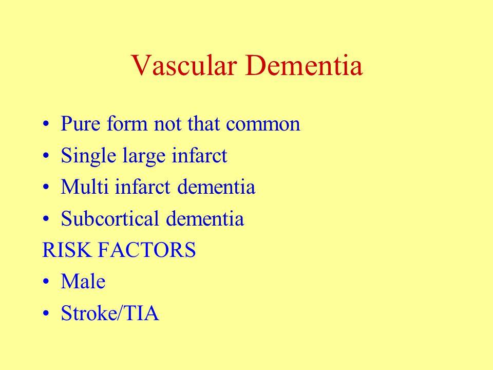 Vascular Dementia Pure form not that common Single large infarct Multi infarct dementia Subcortical dementia RISK FACTORS Male Stroke/TIA