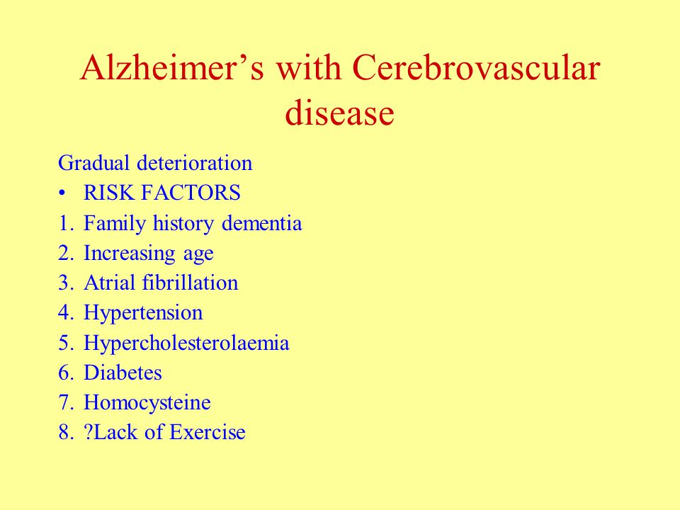 Alzheimer's with Cerebrovascular disease Gradual deterioration RISK FACTORS 1.Family history dementia 2.Increasing age 3.Atrial fibrillation 4.Hypertension 5.Hypercholesterolaemia 6.Diabetes 7.Homocysteine 8. Lack of Exercise