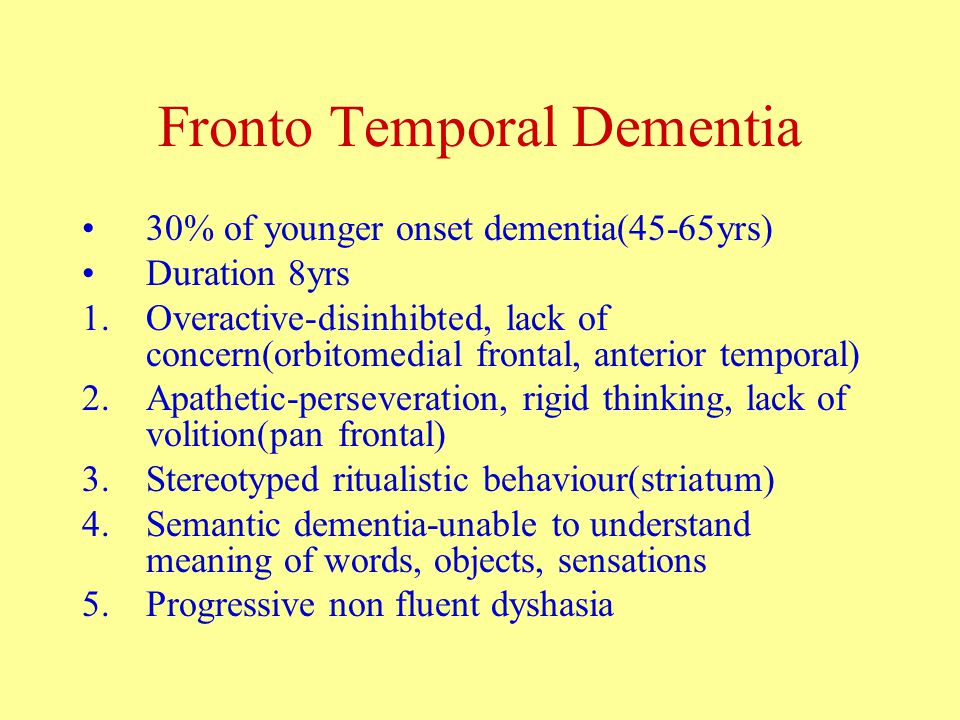 Fronto Temporal Dementia 30% of younger onset dementia(45-65yrs) Duration 8yrs 1.Overactive-disinhibted, lack of concern(orbitomedial frontal, anterior temporal) 2.Apathetic-perseveration, rigid thinking, lack of volition(pan frontal) 3.Stereotyped ritualistic behaviour(striatum) 4.Semantic dementia-unable to understand meaning of words, objects, sensations 5.Progressive non fluent dyshasia