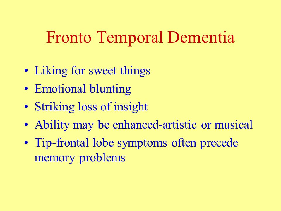 Fronto Temporal Dementia Liking for sweet things Emotional blunting Striking loss of insight Ability may be enhanced-artistic or musical Tip-frontal lobe symptoms often precede memory problems